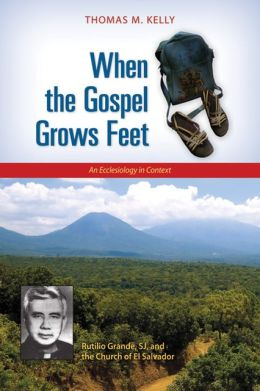When the Gospel Grows Feet: Rutilio Grande, SJ, and the Church of El Salvador, An Ecclesiology in Context